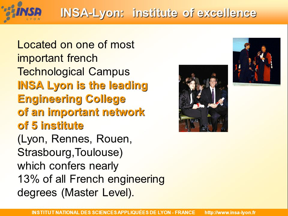 INSTITUT NATIONAL DES SCIENCES APPLIQUÉES DE LYON - FRANCEhttp://www.insa-lyon.fr INSA-Lyon: institute of excellence In 2001 INSA-Lyon celebrated its 40 th graduation 25 000 engineeringstudents More than 25 000 engineering students graduated from INSA Lyon.