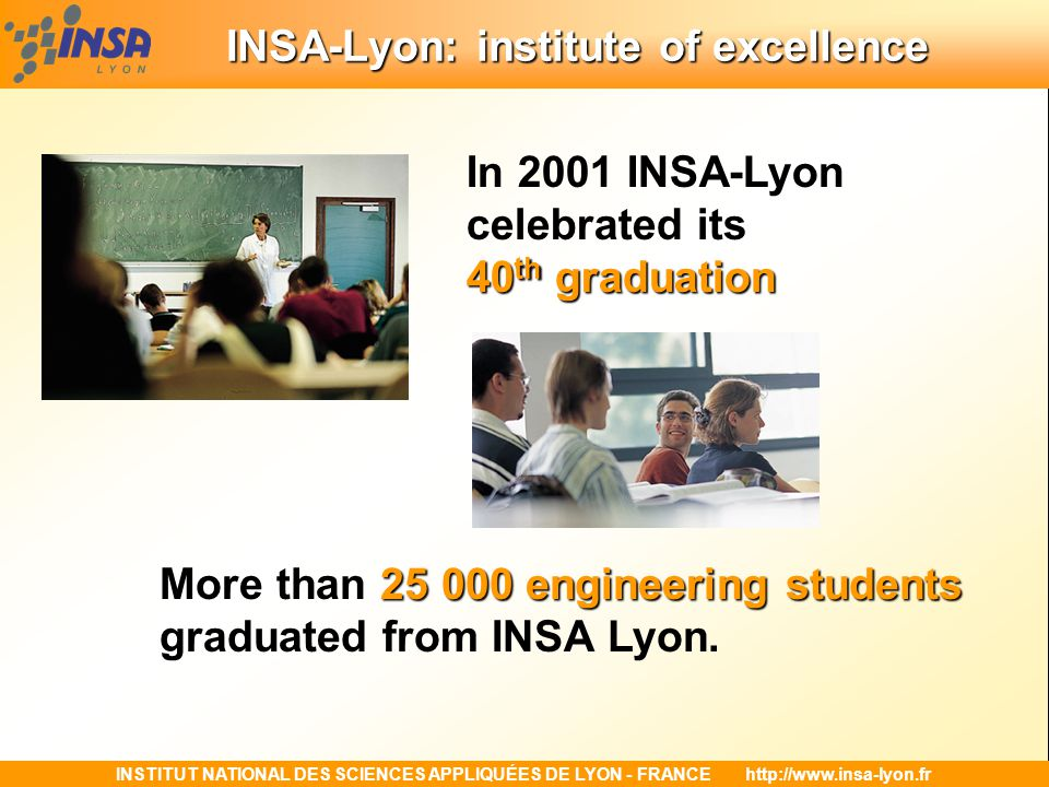 INSTITUT NATIONAL DES SCIENCES APPLIQUÉES DE LYON - FRANCEhttp://www.insa-lyon.fr INSA-Lyon: institute of excellence In the year 2001-2003, INSA's outstanding level of performance was acknowledged in 4 prestigious publications: - Voted top 5-year French engineering school by L'Etudiant magazine - Ranked 2 nd among French engineering schools in terms of Research and Development turnover (more than 1,050 industrial contracts with a total turnover of more than 15.3 Million Euros) by the monthly Industries et Technologies magazine - Ranked 4 th among Europe's non-university institutions for the number of Socrates exchange programme by the National Socrates-Leonardo agency.