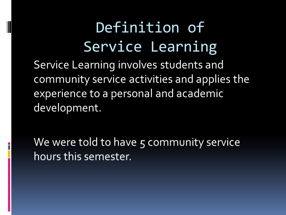 Definition of Service Learning Service Learning involves students and community service activities and applies the experience to a personal and academic development.