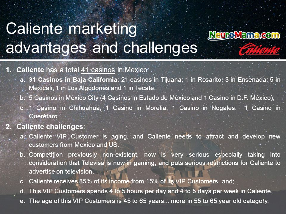 Caliente marketing advantages and challenges 1.Caliente has a total 41 casinos in Mexico: a.31 Casinos in Baja California: 21 casinos in Tijuana; 1 in Rosarito; 3 in Ensenada; 5 in Mexicali; 1 in Los Algodones and 1 in Tecate; b.5 Casinos in México City (4 Casinos in Estado de México and 1 Casino in D.F.