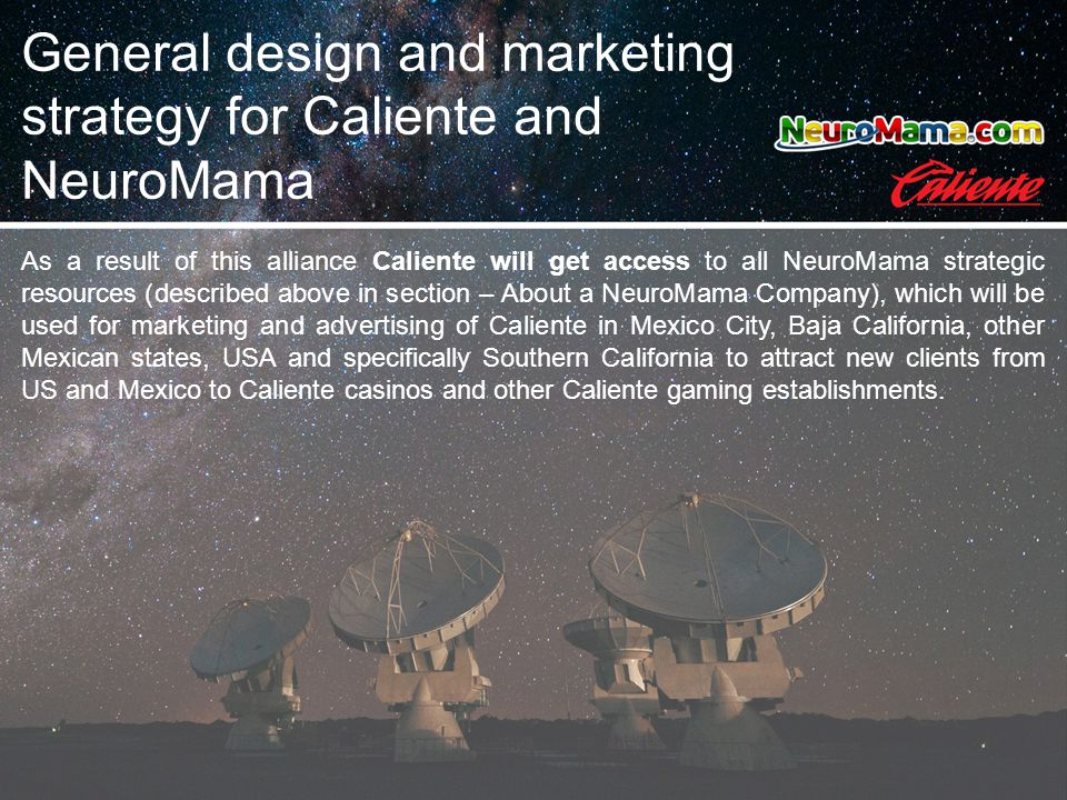 As a result of this alliance Caliente will get access to all NeuroMama strategic resources (described above in section – About a NeuroMama Company), which will be used for marketing and advertising of Caliente in Mexico City, Baja California, other Mexican states, USA and specifically Southern California to attract new clients from US and Mexico to Caliente casinos and other Caliente gaming establishments.