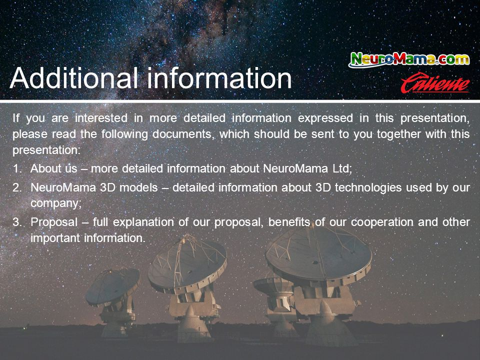 If you are interested in more detailed information expressed in this presentation, please read the following documents, which should be sent to you together with this presentation: 1.About us – more detailed information about NeuroMama Ltd; 2.NeuroMama 3D models – detailed information about 3D technologies used by our company; 3.Proposal – full explanation of our proposal, benefits of our cooperation and other important information.