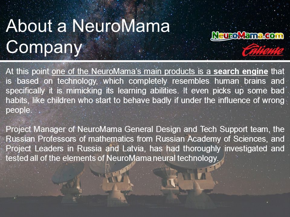 About a NeuroMama Company At this point one of the NeuroMama's main products is a search engine that is based on technology, which completely resembles human brains and specifically it is mimicking its learning abilities.