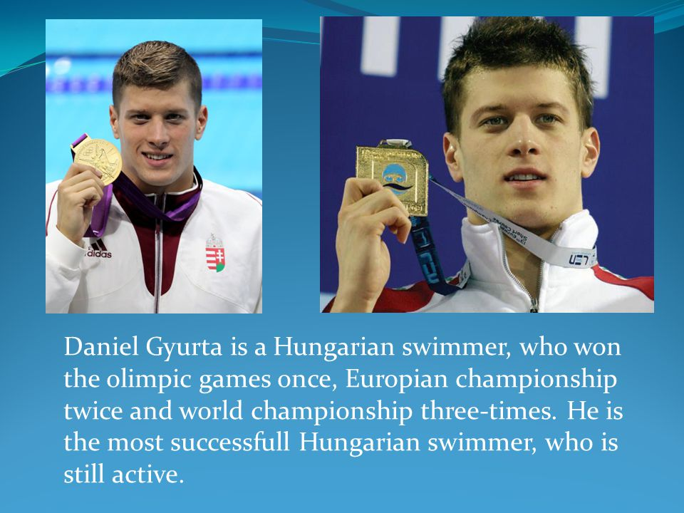 Daniel Gyurta is a Hungarian swimmer, who won the olimpic games once, Europian championship twice and world championship three-times.