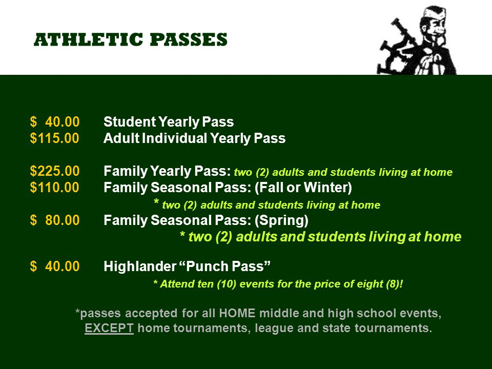 ATHLETIC PASSES $040.00 Student Yearly Pass $115.00Adult Individual Yearly Pass $225.00Family Yearly Pass: two (2) adults and students living at home $110.00Family Seasonal Pass: (Fall or Winter) * two (2) adults and students living at home $080.00Family Seasonal Pass: (Spring) * two (2) adults and students living at home $040.00 Highlander Punch Pass * Attend ten (10) events for the price of eight (8).