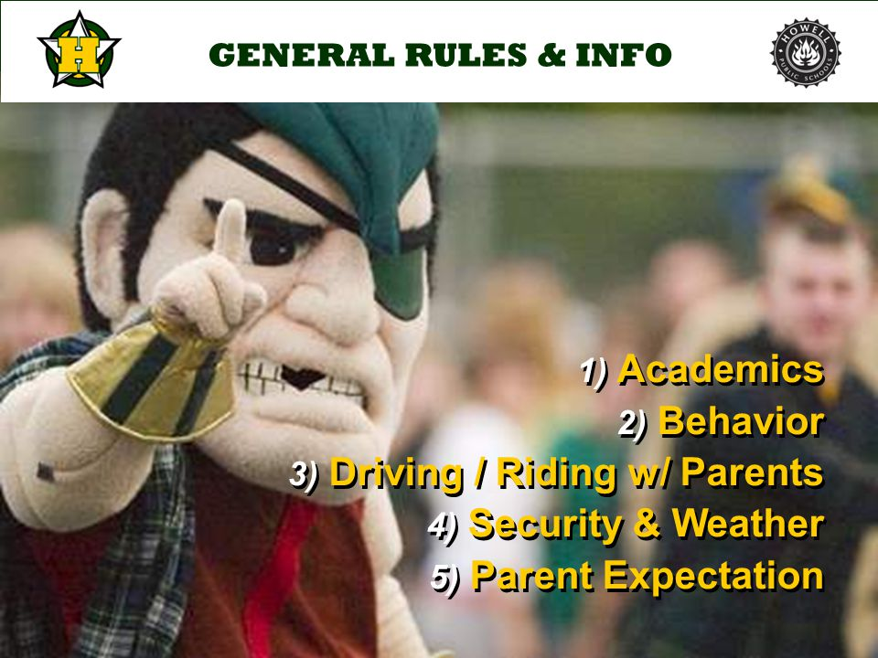 GENERAL RULES & INFO 1) Academics 2) Behavior 3) Driving / Riding w/ Parents 4) Security & Weather 5) Parent Expectation 1) Academics 2) Behavior 3) Driving / Riding w/ Parents 4) Security & Weather 5) Parent Expectation