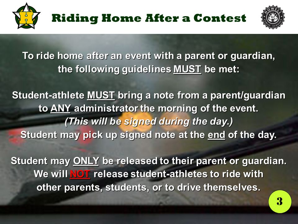 Riding Home After a Contest To ride home after an event with a parent or guardian, the following guidelines MUST be met: Student-athlete MUST bring a note from a parent/guardian to ANY administrator the morning of the event.