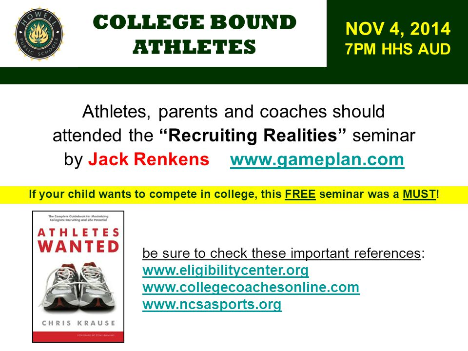 COLLEGE BOUND ATHLETES Athletes, parents and coaches should attended the Recruiting Realities seminar by Jack Renkens www.gameplan.comwww.gameplan.com If your child wants to compete in college, this FREE seminar was a MUST.