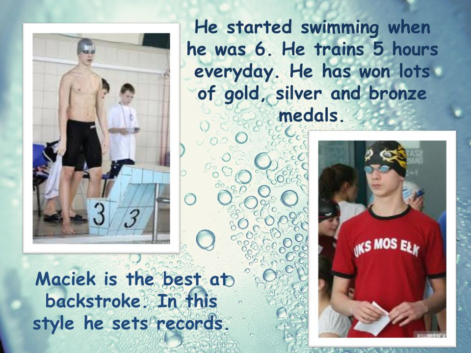 He started swimming when he was 6. He trains 5 hours everyday.