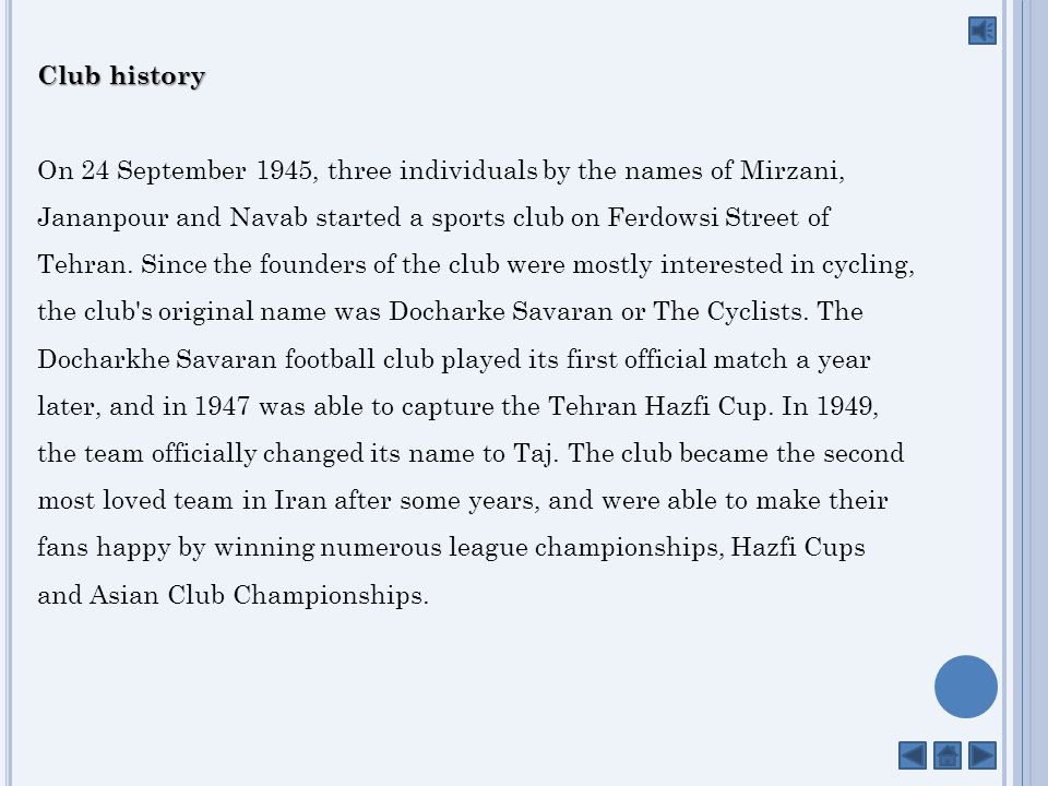 Club history On 24 September 1945, three individuals by the names of Mirzani, Jananpour and Navab started a sports club on Ferdowsi Street of Tehran.