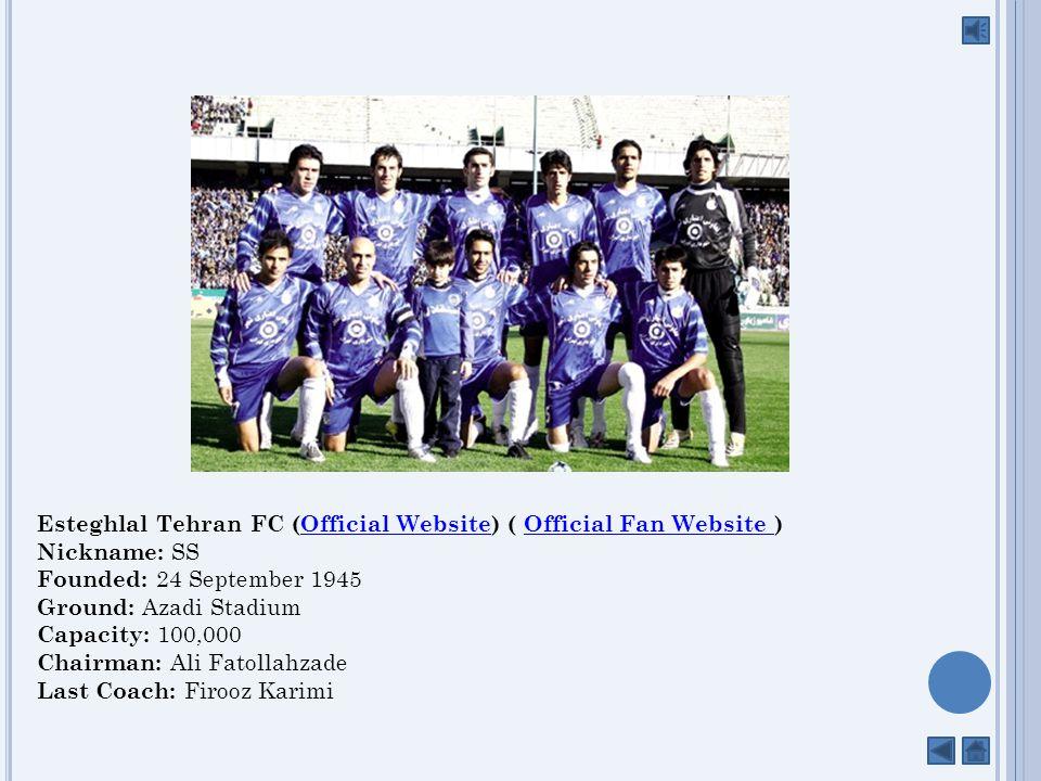 Esteghlal Tehran FC (Official Website) ( Official Fan Website ) Nickname: SS Founded: 24 September 1945 Ground: Azadi Stadium Capacity: 100,000 Chairman: Ali FatollahzadeOfficial WebsiteOfficial Fan Website Last Coach: Firooz Karimi