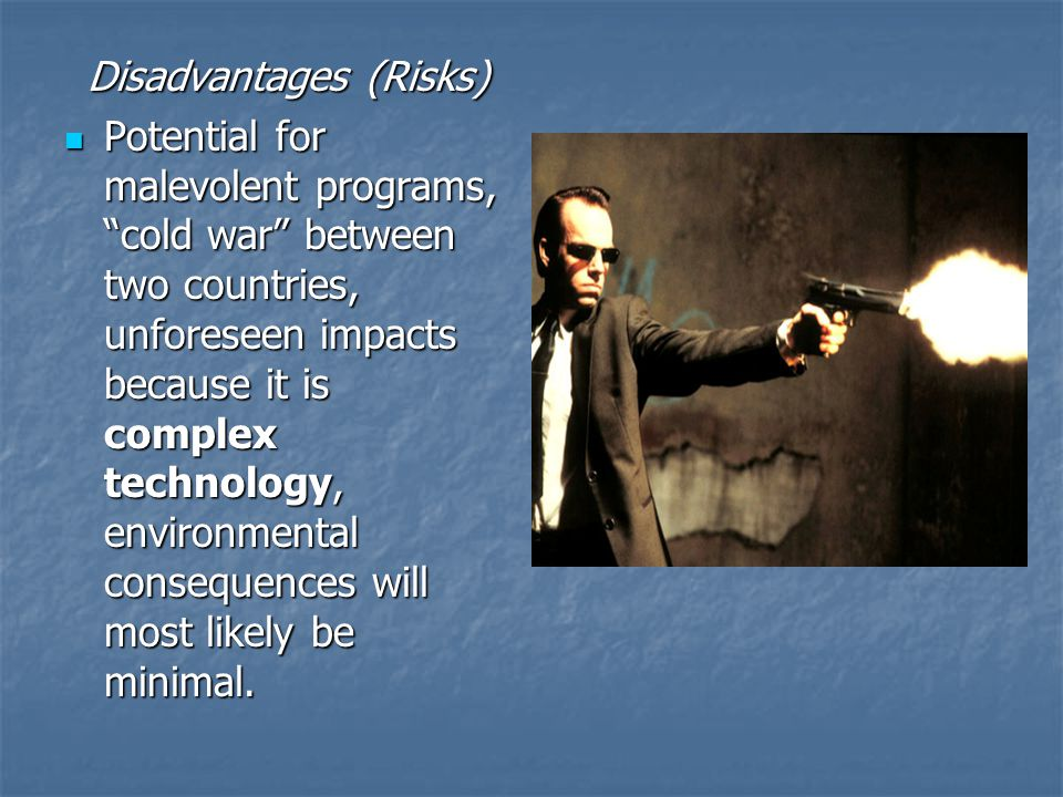 Disadvantages (Risks) Potential for malevolent programs, cold war between two countries, unforeseen impacts because it is complex technology, environmental consequences will most likely be minimal.
