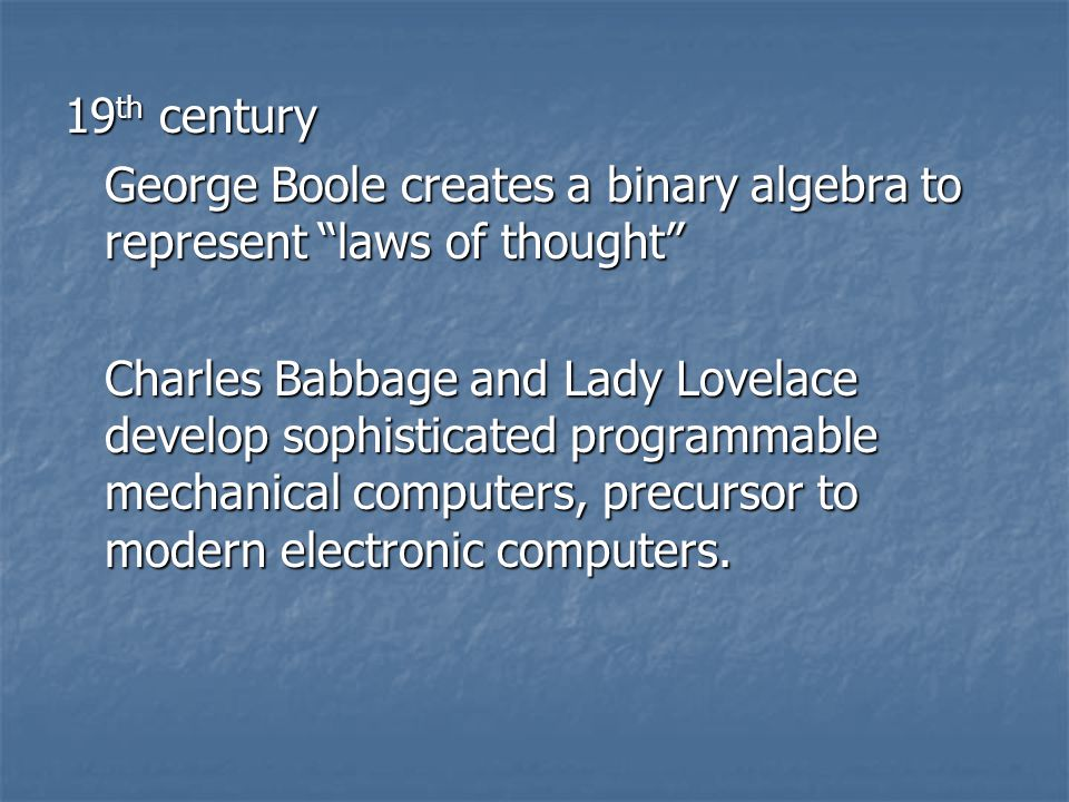 19 th century George Boole creates a binary algebra to represent laws of thought Charles Babbage and Lady Lovelace develop sophisticated programmable mechanical computers, precursor to modern electronic computers.