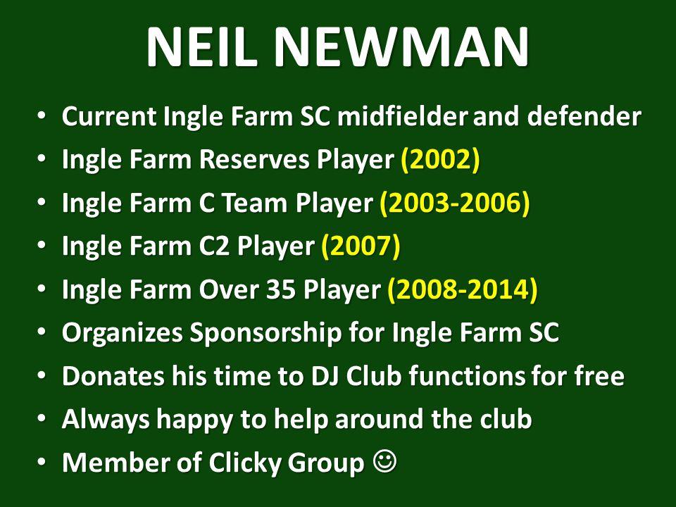 NEIL NEWMAN Current Ingle Farm SC midfielder and defender Current Ingle Farm SC midfielder and defender Ingle Farm Reserves Player (2002) Ingle Farm Reserves Player (2002) Ingle Farm C Team Player (2003-2006) Ingle Farm C Team Player (2003-2006) Ingle Farm C2 Player (2007) Ingle Farm C2 Player (2007) Ingle Farm Over 35 Player (2008-2014) Ingle Farm Over 35 Player (2008-2014) Organizes Sponsorship for Ingle Farm SC Organizes Sponsorship for Ingle Farm SC Donates his time to DJ Club functions for free Donates his time to DJ Club functions for free Always happy to help around the club Always happy to help around the club Member of Clicky Group Member of Clicky Group