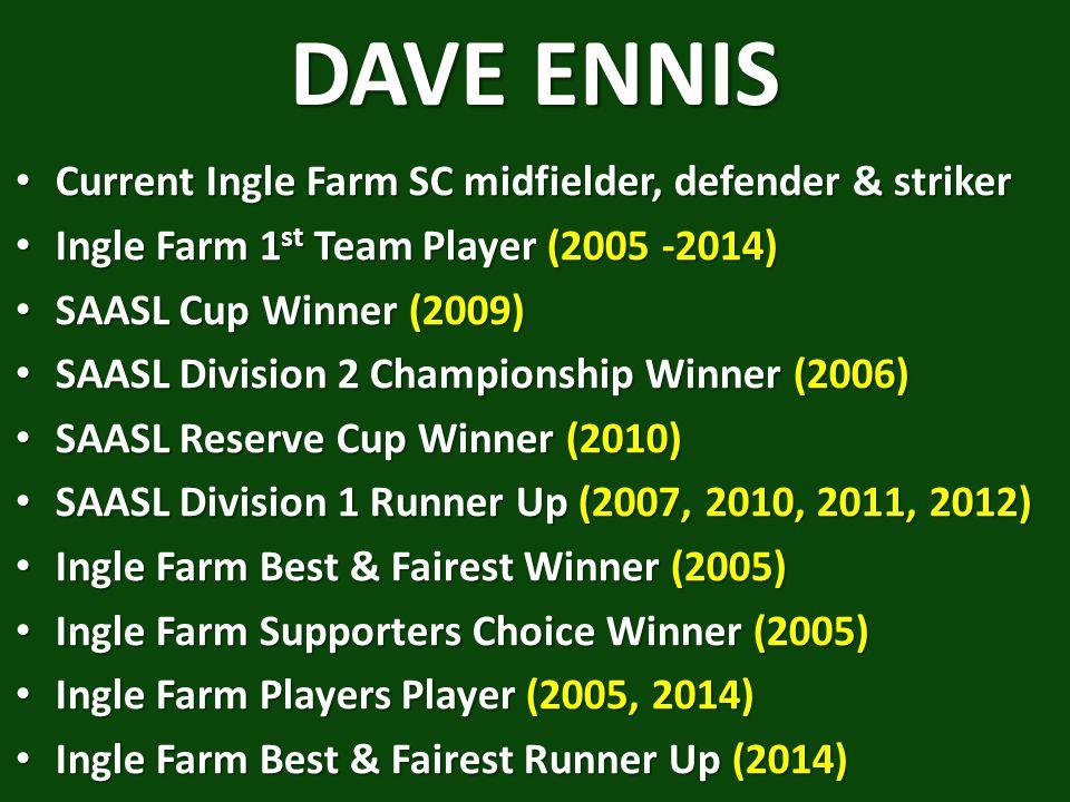 DAVE ENNIS Current Ingle Farm SC midfielder, defender & striker Current Ingle Farm SC midfielder, defender & striker Ingle Farm 1 st Team Player (2005 -2014) Ingle Farm 1 st Team Player (2005 -2014) SAASL Cup Winner (2009) SAASL Cup Winner (2009) SAASL Division 2 Championship Winner (2006) SAASL Division 2 Championship Winner (2006) SAASL Reserve Cup Winner (2010) SAASL Reserve Cup Winner (2010) SAASL Division 1 Runner Up (2007, 2010, 2011, 2012) SAASL Division 1 Runner Up (2007, 2010, 2011, 2012) Ingle Farm Best & Fairest Winner (2005) Ingle Farm Best & Fairest Winner (2005) Ingle Farm Supporters Choice Winner (2005) Ingle Farm Supporters Choice Winner (2005) Ingle Farm Players Player (2005, 2014) Ingle Farm Players Player (2005, 2014) Ingle Farm Best & Fairest Runner Up (2014) Ingle Farm Best & Fairest Runner Up (2014)