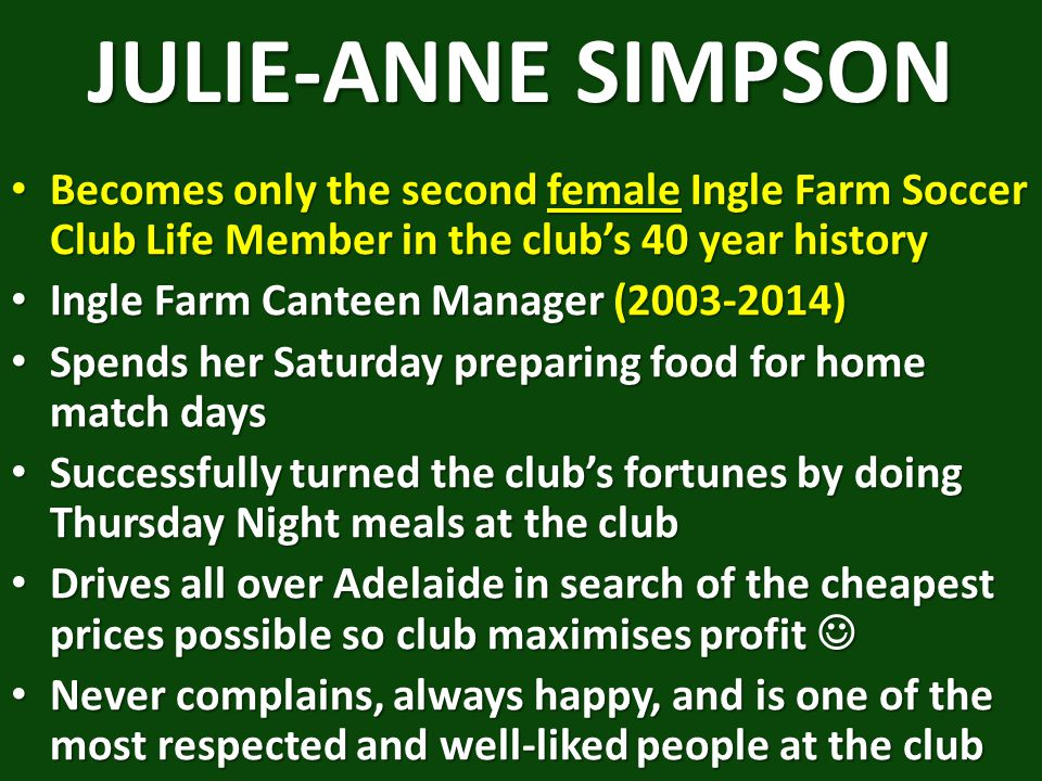 JULIE-ANNE SIMPSON Becomes only the second female Ingle Farm Soccer Club Life Member in the club's 40 year history Becomes only the second female Ingle Farm Soccer Club Life Member in the club's 40 year history Ingle Farm Canteen Manager (2003-2014) Ingle Farm Canteen Manager (2003-2014) Spends her Saturday preparing food for home match days Spends her Saturday preparing food for home match days Successfully turned the club's fortunes by doing Thursday Night meals at the club Successfully turned the club's fortunes by doing Thursday Night meals at the club Drives all over Adelaide in search of the cheapest prices possible so club maximises profit Drives all over Adelaide in search of the cheapest prices possible so club maximises profit Never complains, always happy, and is one of the most respected and well-liked people at the club Never complains, always happy, and is one of the most respected and well-liked people at the club