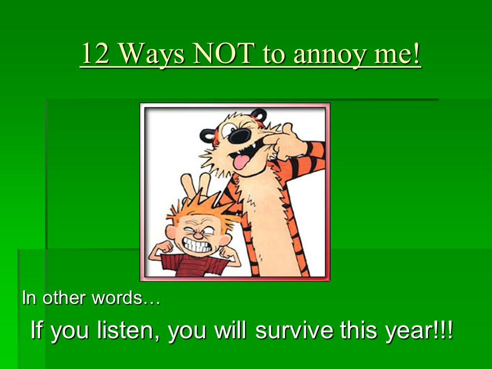 12 Ways NOT to annoy me! In other words… If you listen, you will survive this year!!!