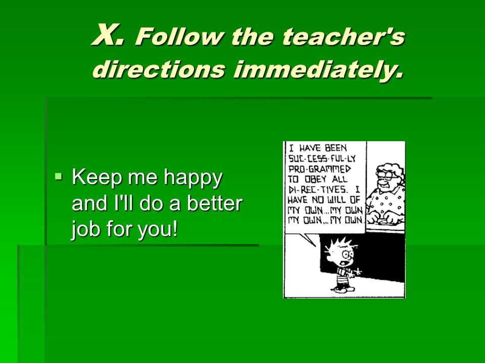 X. Follow the teacher s directions immediately.  Keep me happy and I ll do a better job for you!