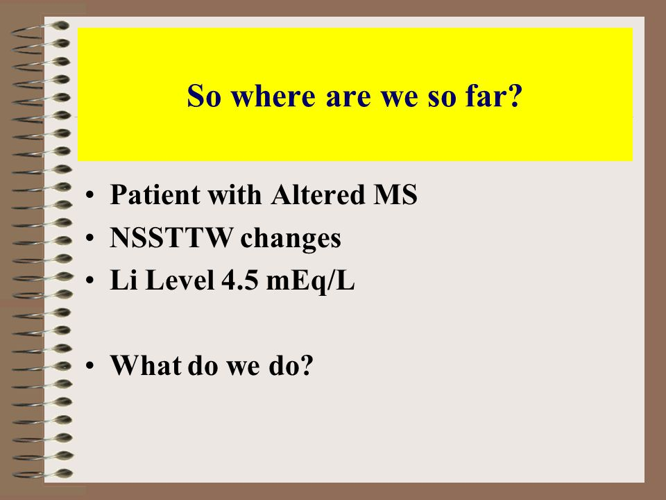 So where are we so far Patient with Altered MS NSSTTW changes Li Level 4.5 mEq/L What do we do