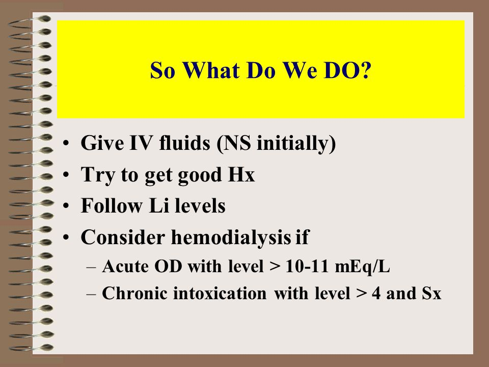 So What Do We DO? Give IV fluids (NS initially) Try to get good Hx Follow Li levels Consider hemodialysis if –Acute OD with level > 10-11 mEq/L –Chron