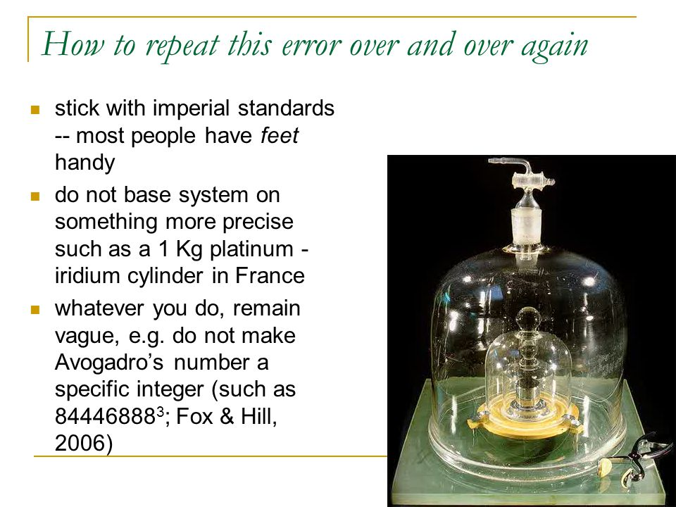 How to repeat this error over and over again stick with imperial standards -- most people have feet handy do not base system on something more precise such as a 1 Kg platinum - iridium cylinder in France whatever you do, remain vague, e.g.