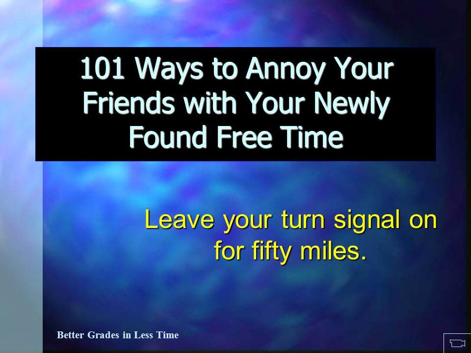 101 Ways to Annoy Others in your newly found free time...