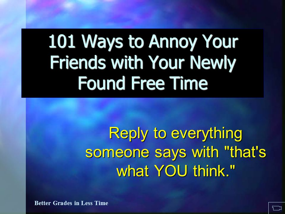 101 Ways to Annoy Others in your newly found free time... Better Grades in Less Time 101 Ways to Annoy Your Friends with Your Newly Found Free Time Re