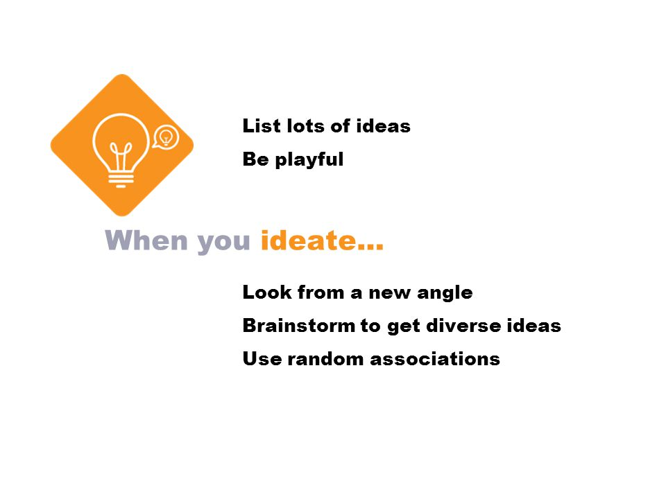 When you ideate… List lots of ideas Be playful Look from a new angle Brainstorm to get diverse ideas Use random associations