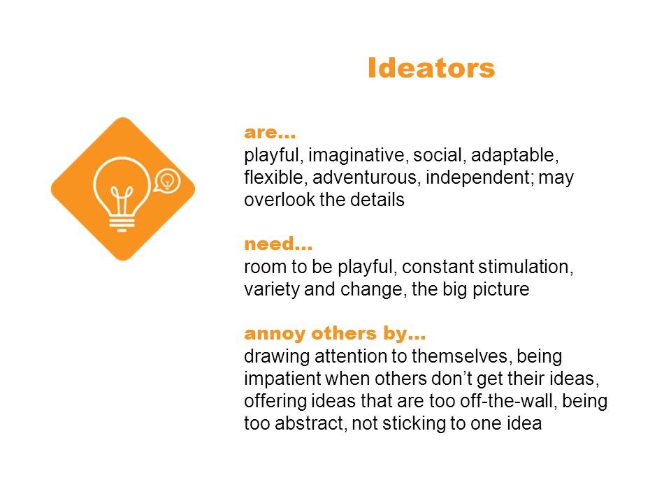 Ideators are… playful, imaginative, social, adaptable, flexible, adventurous, independent; may overlook the details need… room to be playful, constant stimulation, variety and change, the big picture annoy others by… drawing attention to themselves, being impatient when others don't get their ideas, offering ideas that are too off-the-wall, being too abstract, not sticking to one idea