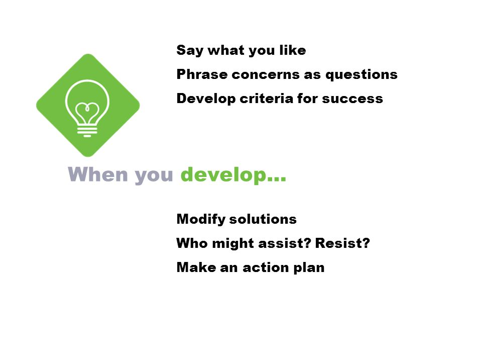 When you develop… Say what you like Phrase concerns as questions Develop criteria for success Modify solutions Who might assist.