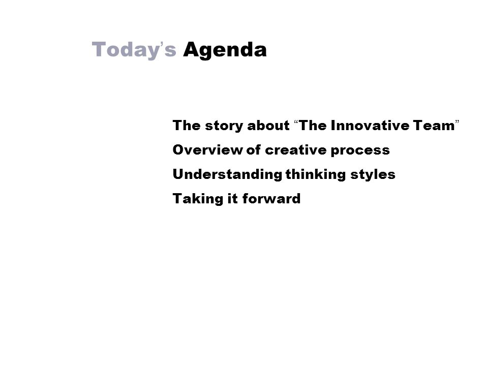 Today ' s Agenda The story about The Innovative Team Overview of creative process Understanding thinking styles Taking it forward