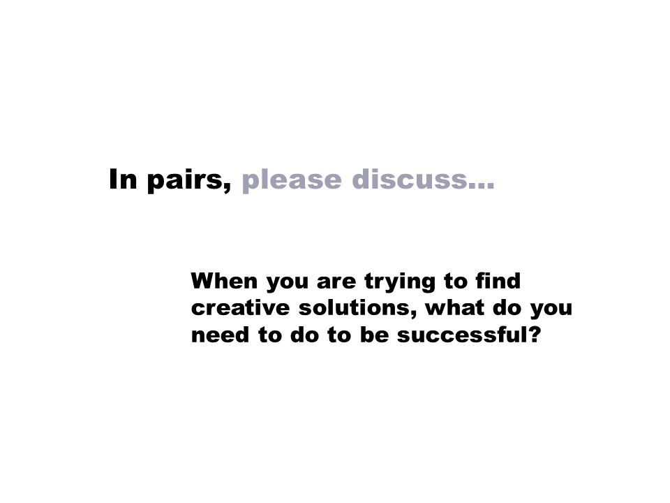 When you are trying to find creative solutions, what do you need to do to be successful.