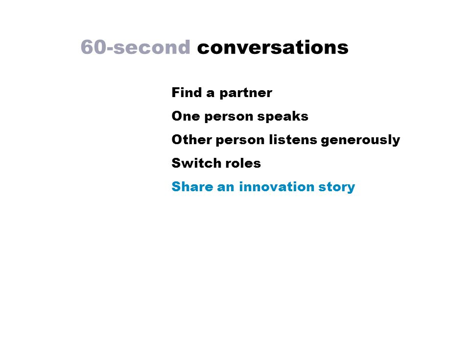 60-second conversations Find a partner One person speaks Other person listens generously Switch roles Share an innovation story
