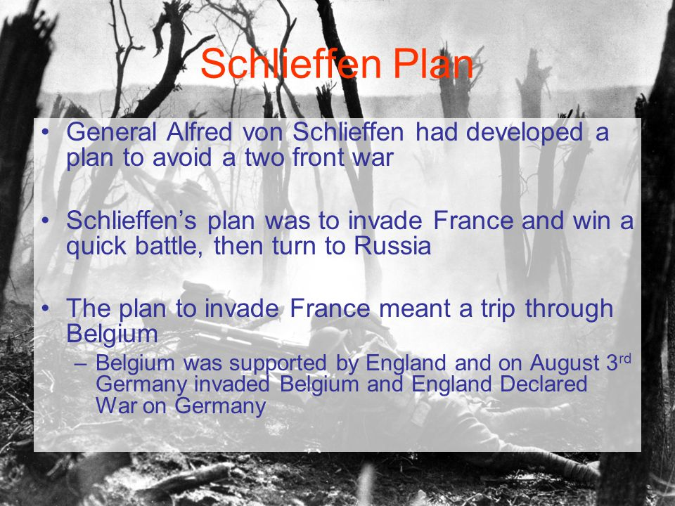 Schlieffen Plan General Alfred von Schlieffen had developed a plan to avoid a two front war Schlieffen's plan was to invade France and win a quick battle, then turn to Russia The plan to invade France meant a trip through Belgium –Belgium was supported by England and on August 3 rd Germany invaded Belgium and England Declared War on Germany