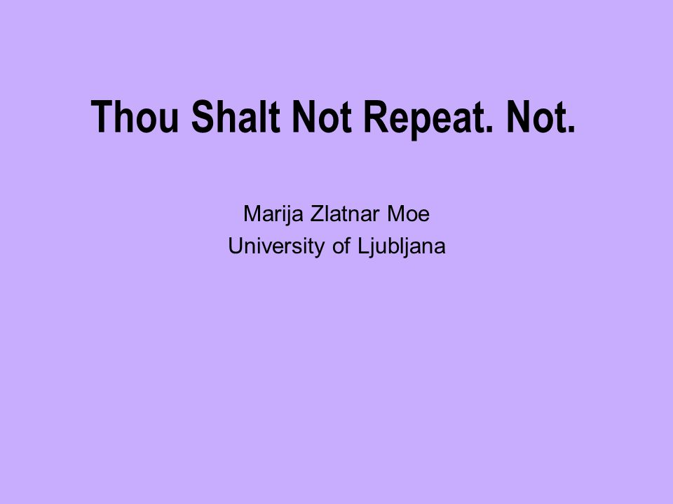 Thou Shalt Not Repeat. Not. Marija Zlatnar Moe University of Ljubljana