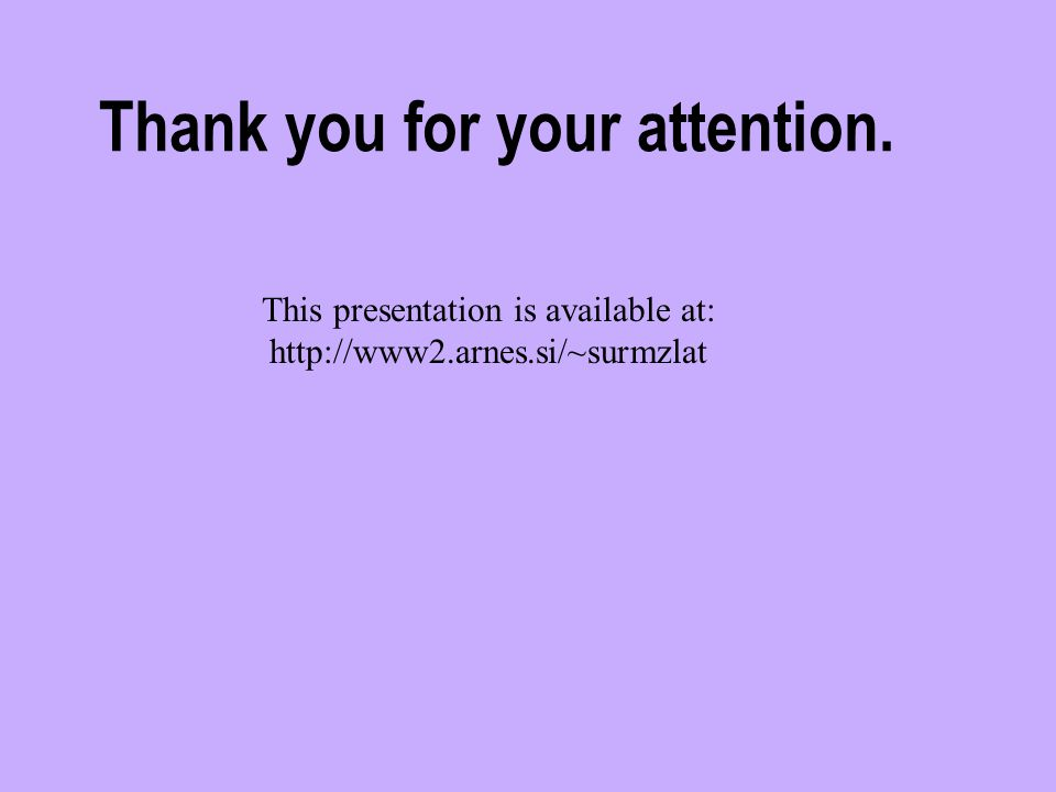 Thank you for your attention. This presentation is available at: http://www2.arnes.si/~surmzlat