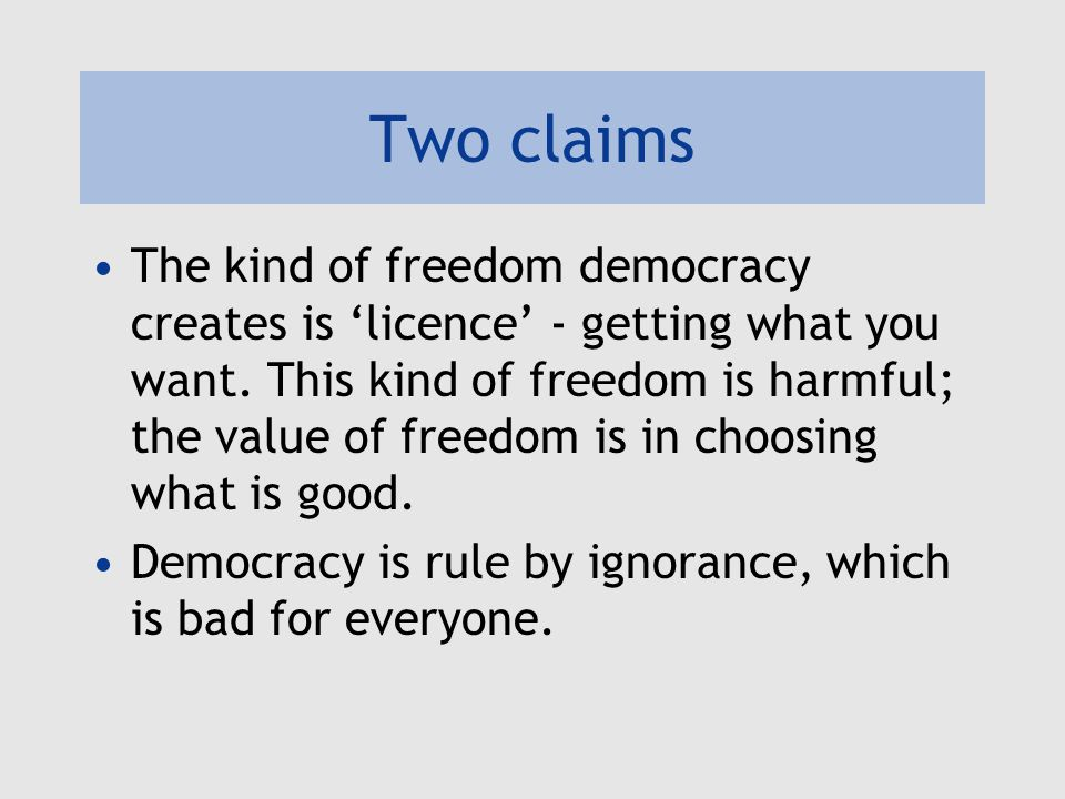 Two claims The kind of freedom democracy creates is 'licence' - getting what you want.