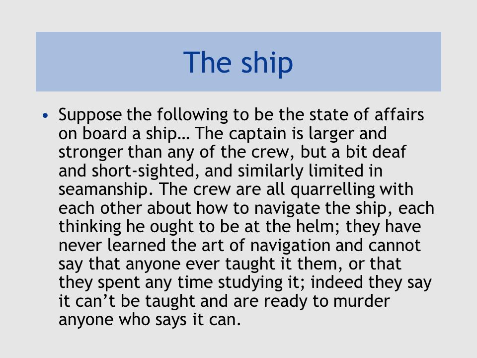 The ship Suppose the following to be the state of affairs on board a ship… The captain is larger and stronger than any of the crew, but a bit deaf and short-sighted, and similarly limited in seamanship.