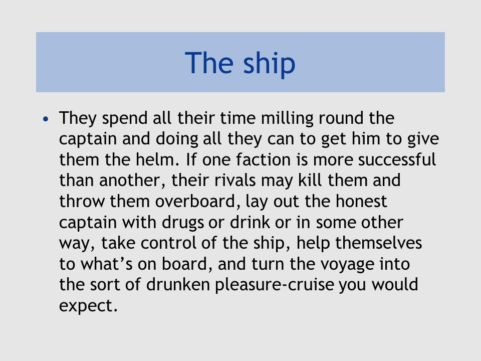 The ship They spend all their time milling round the captain and doing all they can to get him to give them the helm.