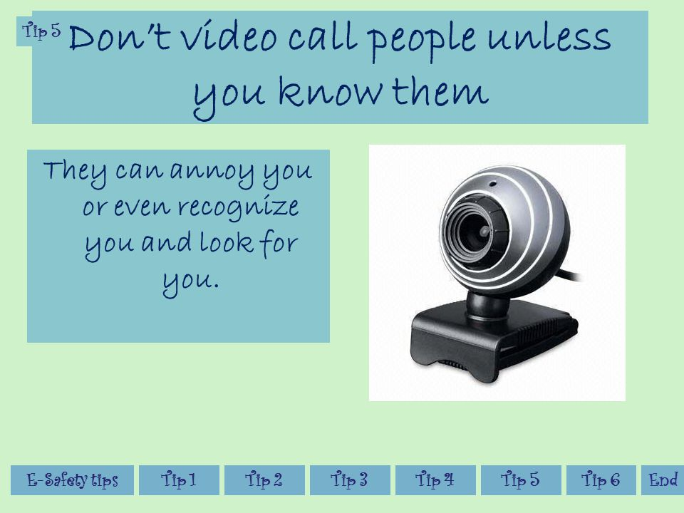 Don't video call people unless you know them They can annoy you or even recognize you and look for you.