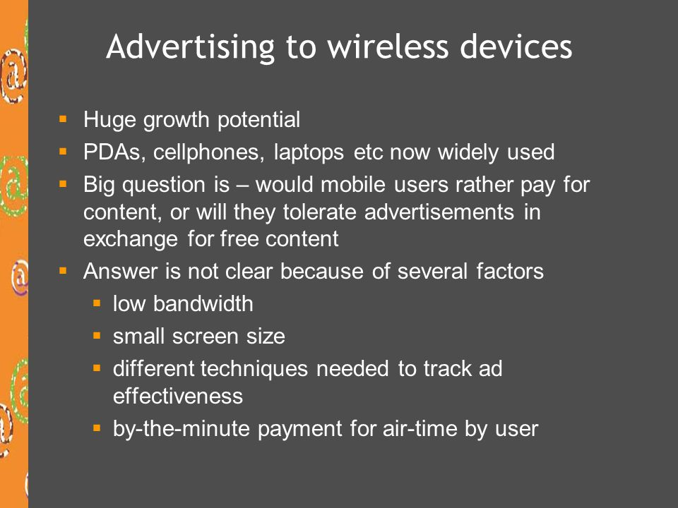 Advertising to wireless devices  Huge growth potential  PDAs, cellphones, laptops etc now widely used  Big question is – would mobile users rather pay for content, or will they tolerate advertisements in exchange for free content  Answer is not clear because of several factors  low bandwidth  small screen size  different techniques needed to track ad effectiveness  by-the-minute payment for air-time by user