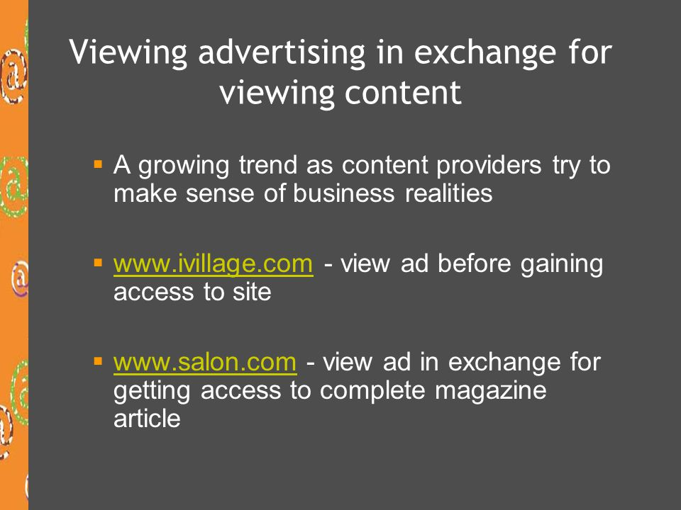 Viewing advertising in exchange for viewing content  A growing trend as content providers try to make sense of business realities  www.ivillage.com - view ad before gaining access to site www.ivillage.com  www.salon.com - view ad in exchange for getting access to complete magazine article www.salon.com