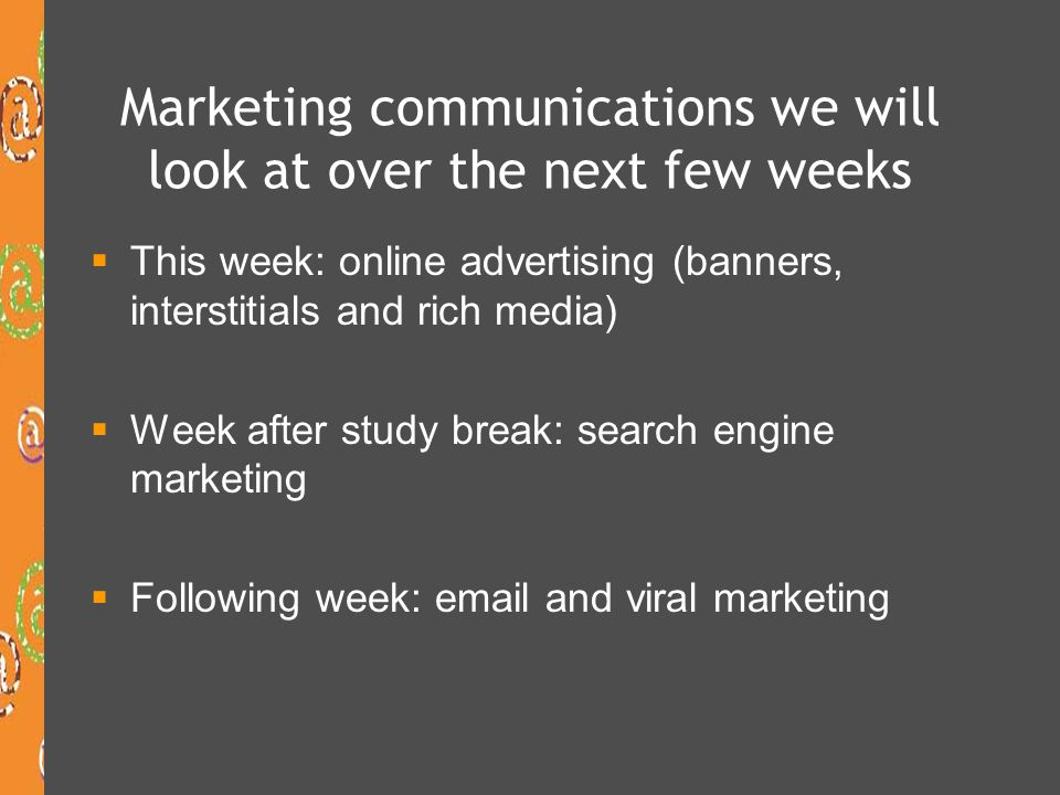 Marketing communications we will look at over the next few weeks  This week: online advertising (banners, interstitials and rich media)  Week after study break: search engine marketing  Following week: email and viral marketing