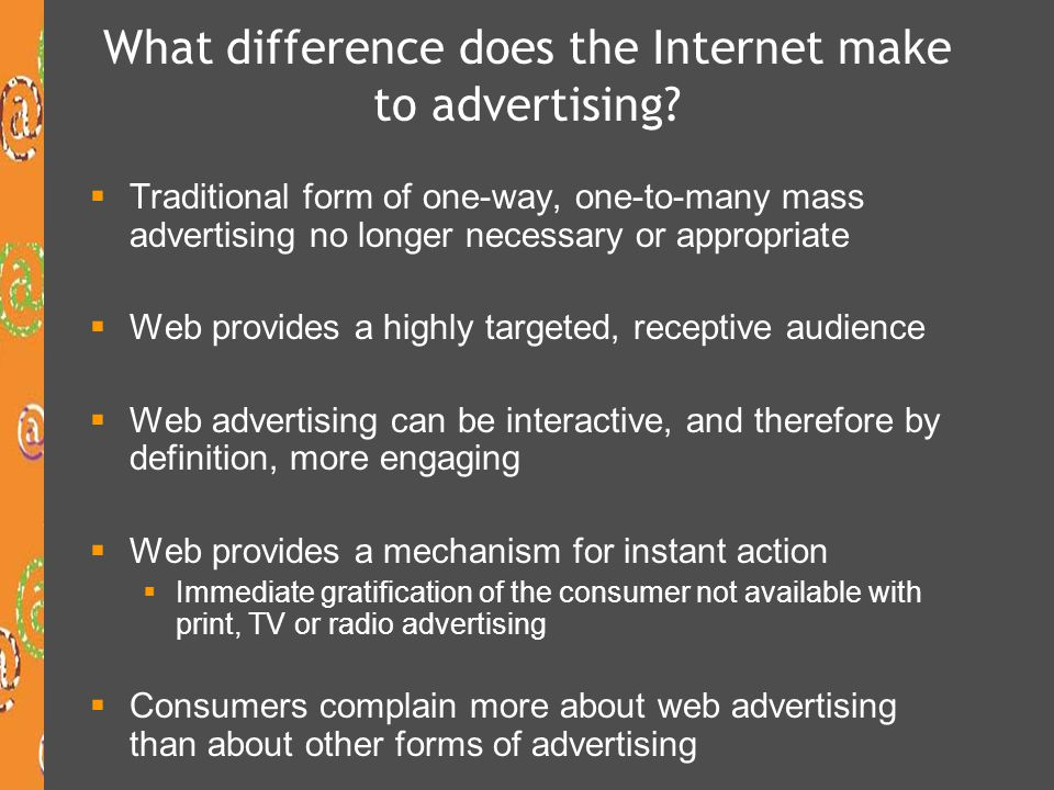 Internet advertising  Advertising is non-personal communication of information through various media  Usually persuasive in nature about products  Usually paid for by an identified sponsor  Paid space on a website or in an email is considered internet advertising  The process of selling advertising on the Internet is very similar to offline media – web companies create content then sell advertising space to advertisers  But also include the situation where a content provider will pay to include that content on another firm's site (sponsored content = advertising)