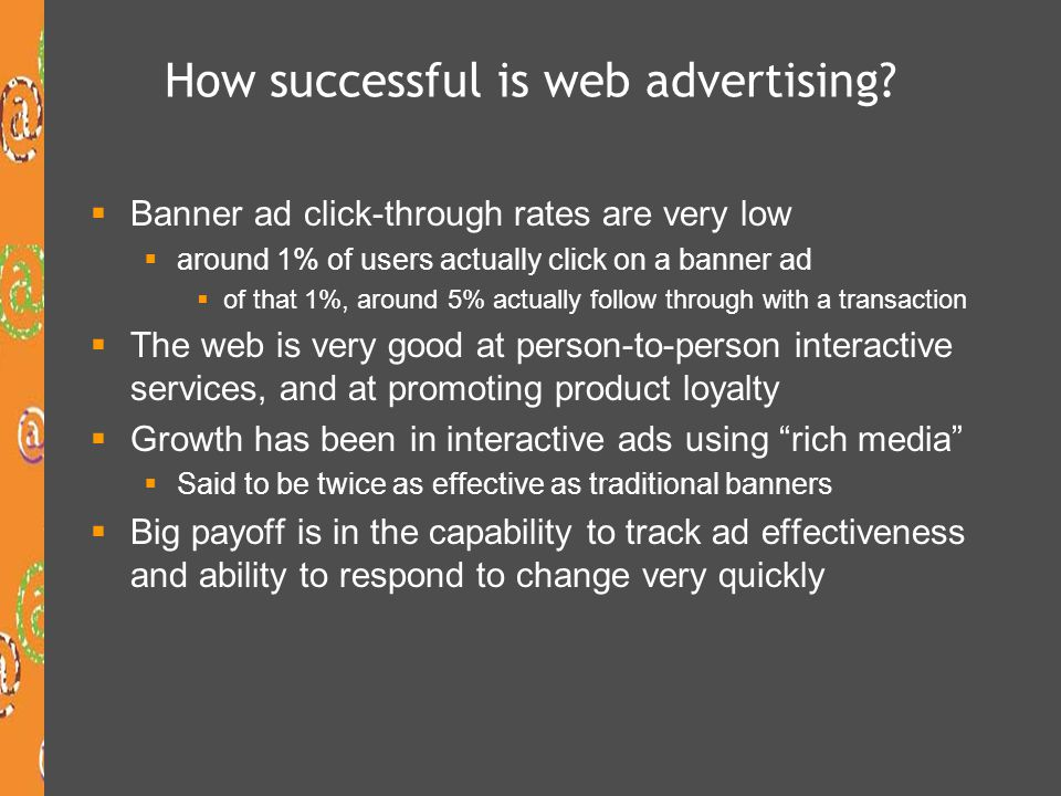 Web site advertising formats  Began as static banners in the mid 1990s, added animation, then moved to the use of rich media  Interactive formats, including:  Banners  Buttons  Skyscrapers  Pop-ups, pop-unders, interstitials  Floater ads and Shoshkele (United Virtualities) Floater ads and Shoshkele  Rich media gallery (Macromedia)Rich media gallery  For examples of all kinds of web advertising, go to  www.eyeblaster.com Eyeblaster www.eyeblaster.com