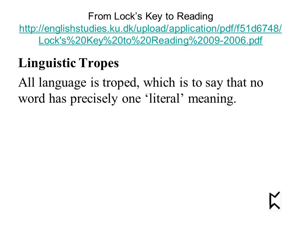 From Lock's Key to Reading http://englishstudies.ku.dk/upload/application/pdf/f51d6748/ Lock s%20Key%20to%20Reading%2009-2006.pdf http://englishstudies.ku.dk/upload/application/pdf/f51d6748/ Lock s%20Key%20to%20Reading%2009-2006.pdf Linguistic Tropes All language is troped, which is to say that no word has precisely one 'literal' meaning.