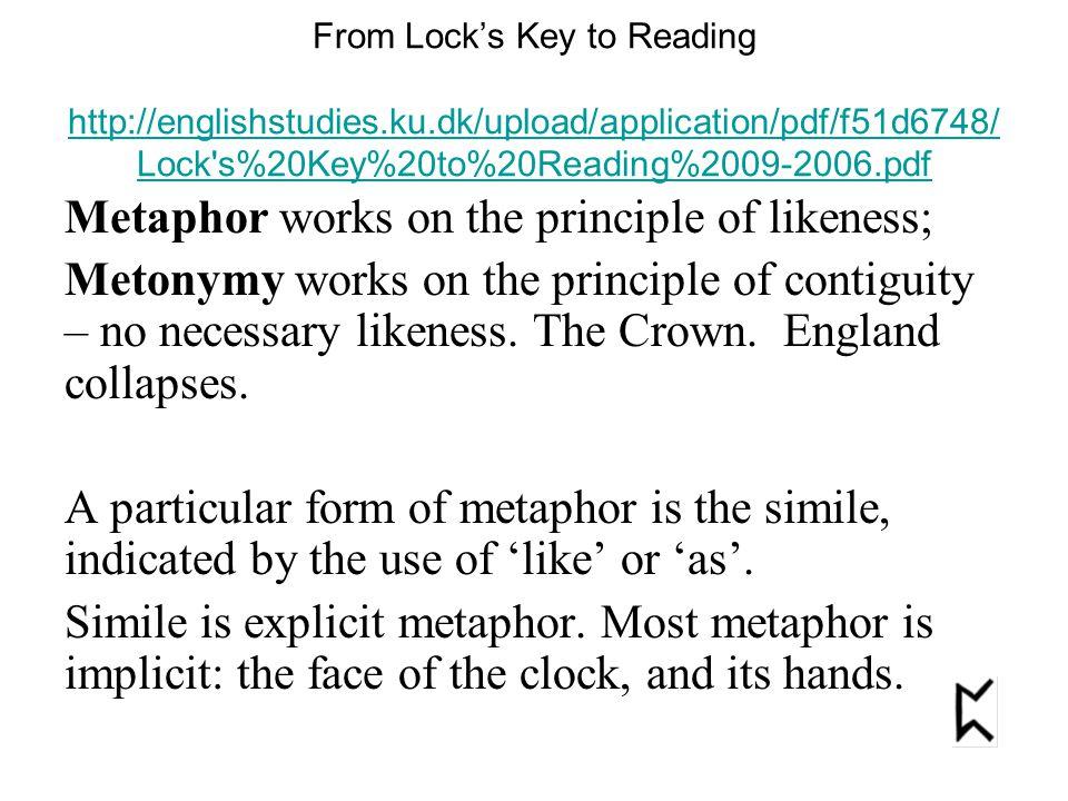 From Lock's Key to Reading http://englishstudies.ku.dk/upload/application/pdf/f51d6748/ Lock s%20Key%20to%20Reading%2009-2006.pdf http://englishstudies.ku.dk/upload/application/pdf/f51d6748/ Lock s%20Key%20to%20Reading%2009-2006.pdf Metaphor works on the principle of likeness; Metonymy works on the principle of contiguity – no necessary likeness.