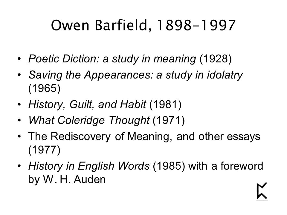 Owen Barfield, 1898-1997 Poetic Diction: a study in meaning (1928) Saving the Appearances: a study in idolatry (1965) History, Guilt, and Habit (1981) What Coleridge Thought (1971) The Rediscovery of Meaning, and other essays (1977) History in English Words (1985) with a foreword by W.