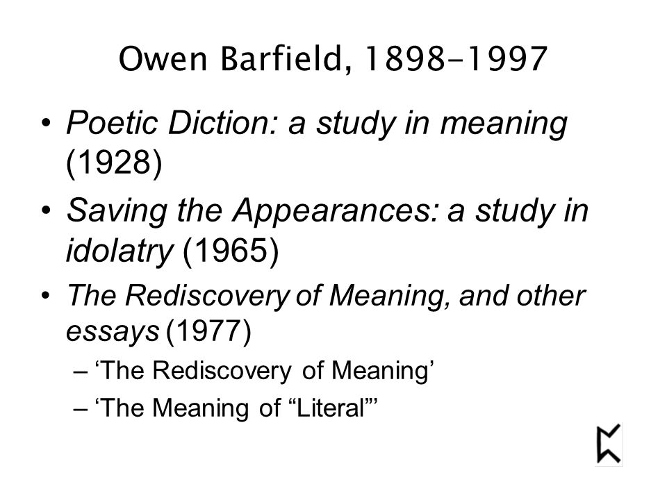 Owen Barfield, 1898-1997 Poetic Diction: a study in meaning (1928) Saving the Appearances: a study in idolatry (1965) The Rediscovery of Meaning, and other essays (1977) –'The Rediscovery of Meaning' –'The Meaning of Literal '
