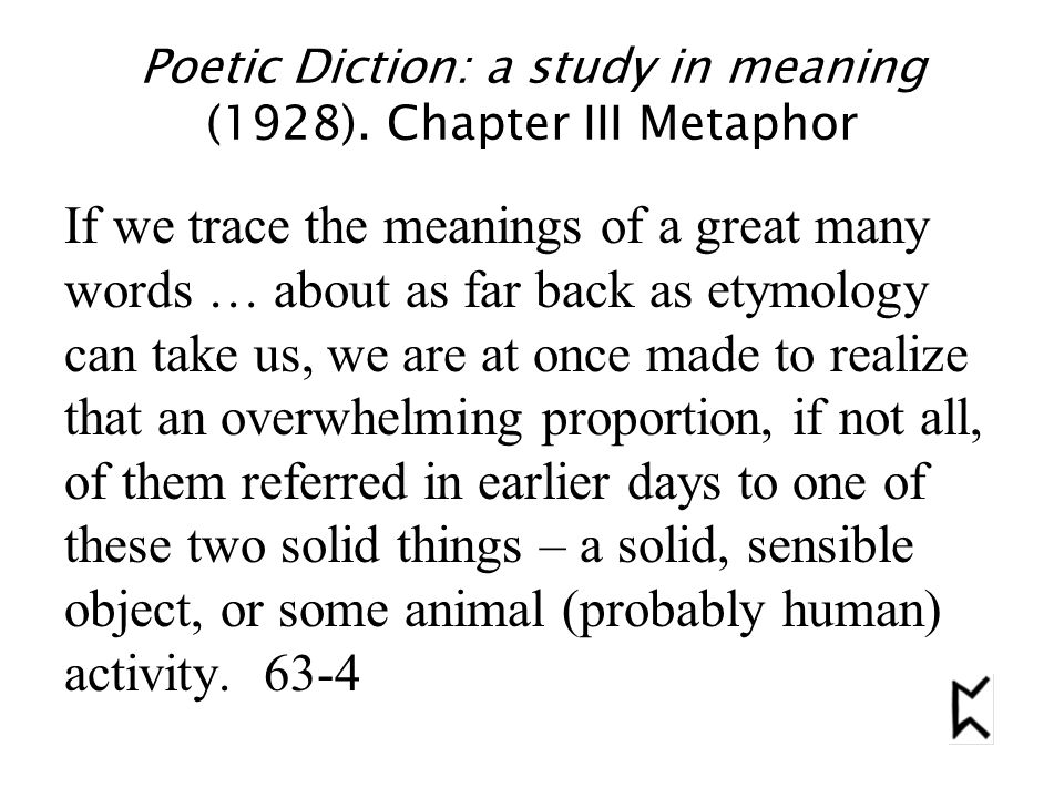 Poetic Diction: a study in meaning (1928). Chapter III Metaphor If we trace the meanings of a great many words … about as far back as etymology can ta